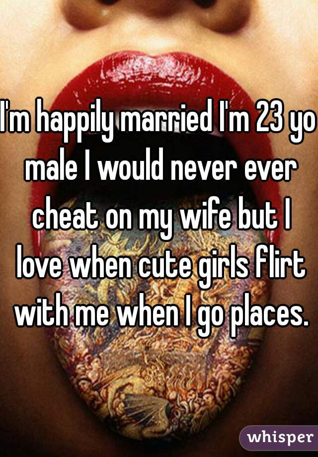 I'm happily married I'm 23 yo male I would never ever cheat on my wife but I love when cute girls flirt with me when I go places.