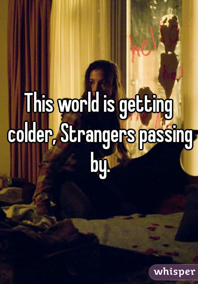 This world is getting colder, Strangers passing by.