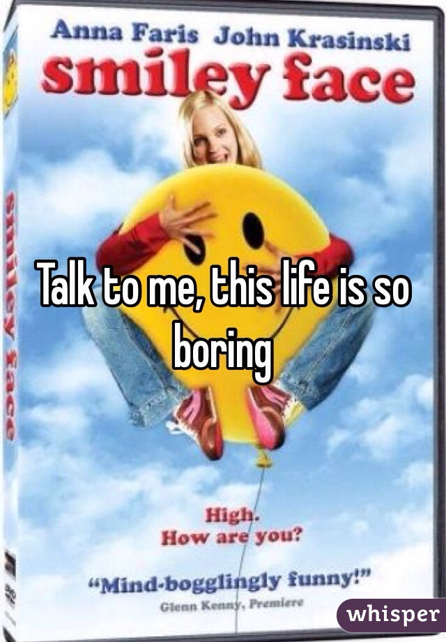 Talk to me, this life is so boring