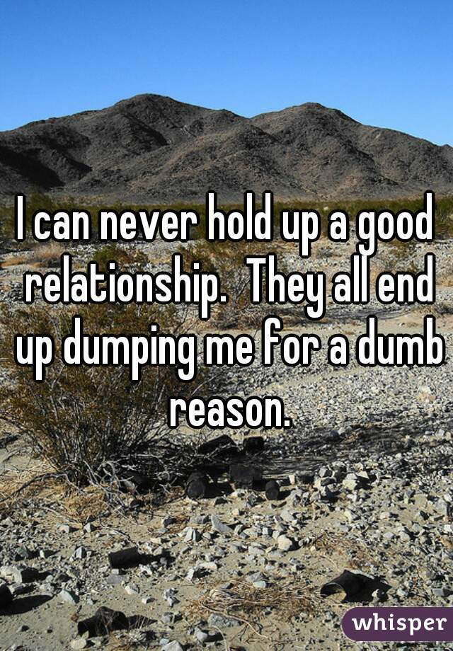 I can never hold up a good relationship.  They all end up dumping me for a dumb reason.