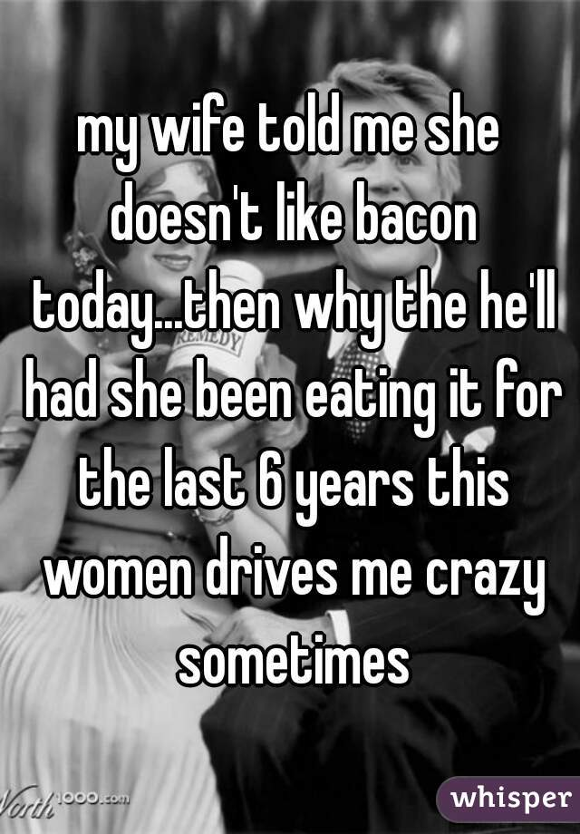 my wife told me she doesn't like bacon today...then why the he'll had she been eating it for the last 6 years this women drives me crazy sometimes