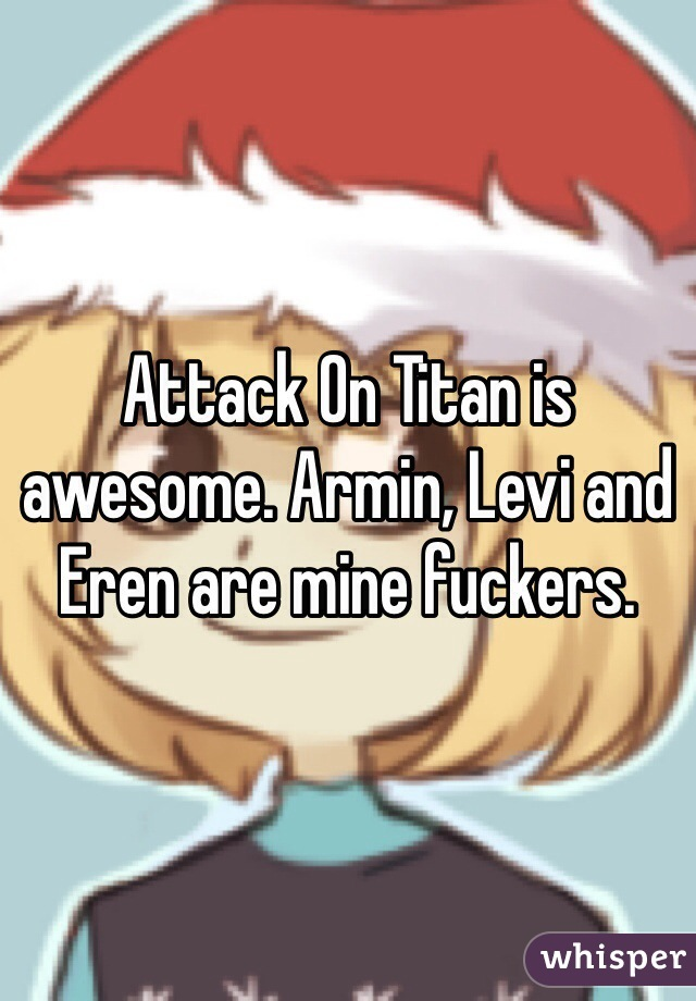 Attack On Titan is awesome. Armin, Levi and Eren are mine fuckers.