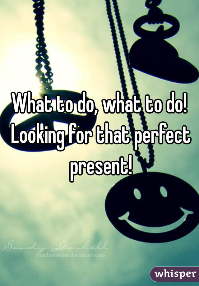 What to do, what to do! Looking for that perfect present!