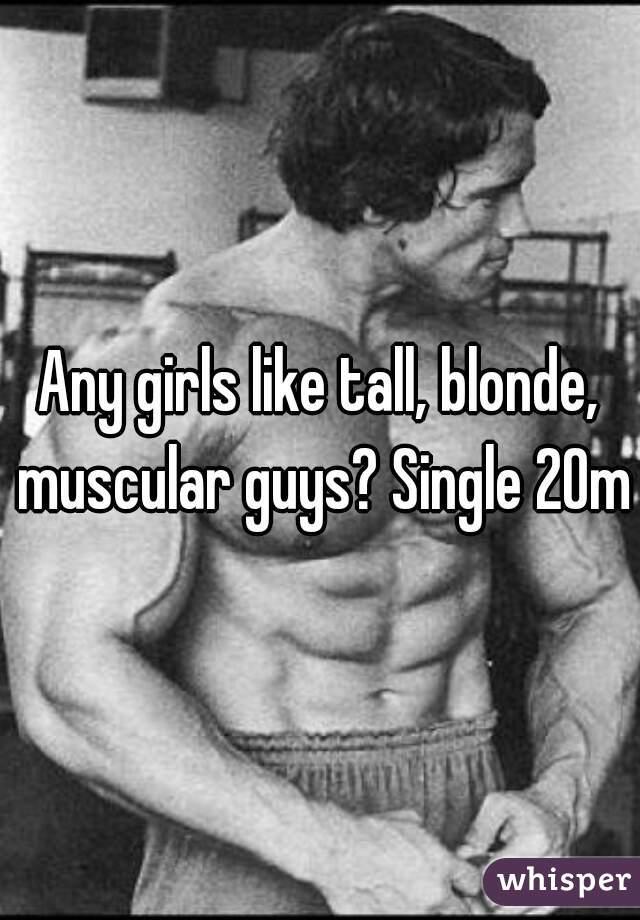 Any girls like tall, blonde, muscular guys? Single 20m