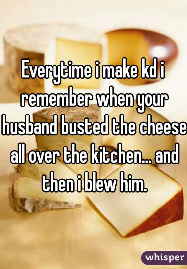 Everytime i make kd i remember when your husband busted the cheese all over the kitchen... and then i blew him.