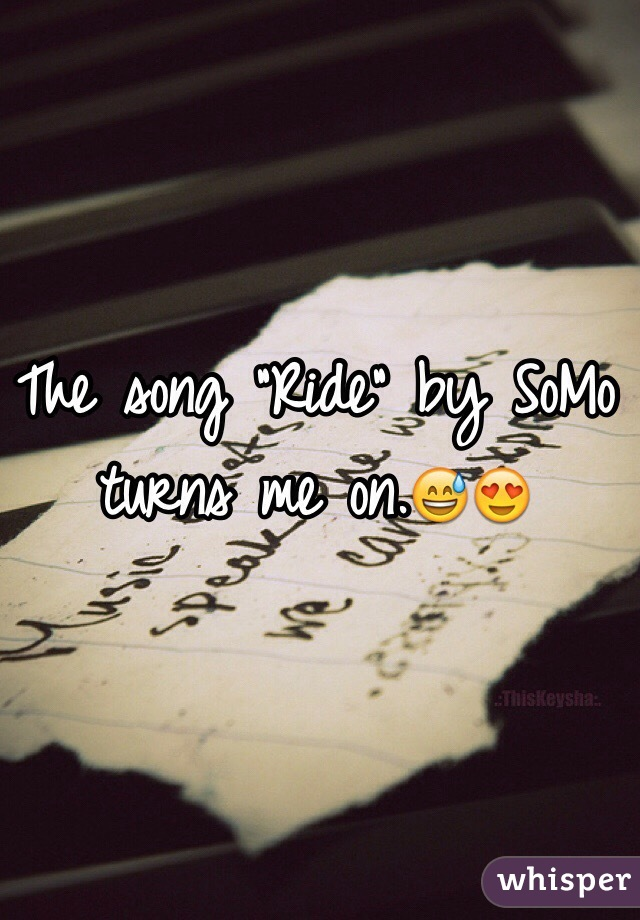 """The song """"Ride"""" by SoMo turns me on.😅😍"""