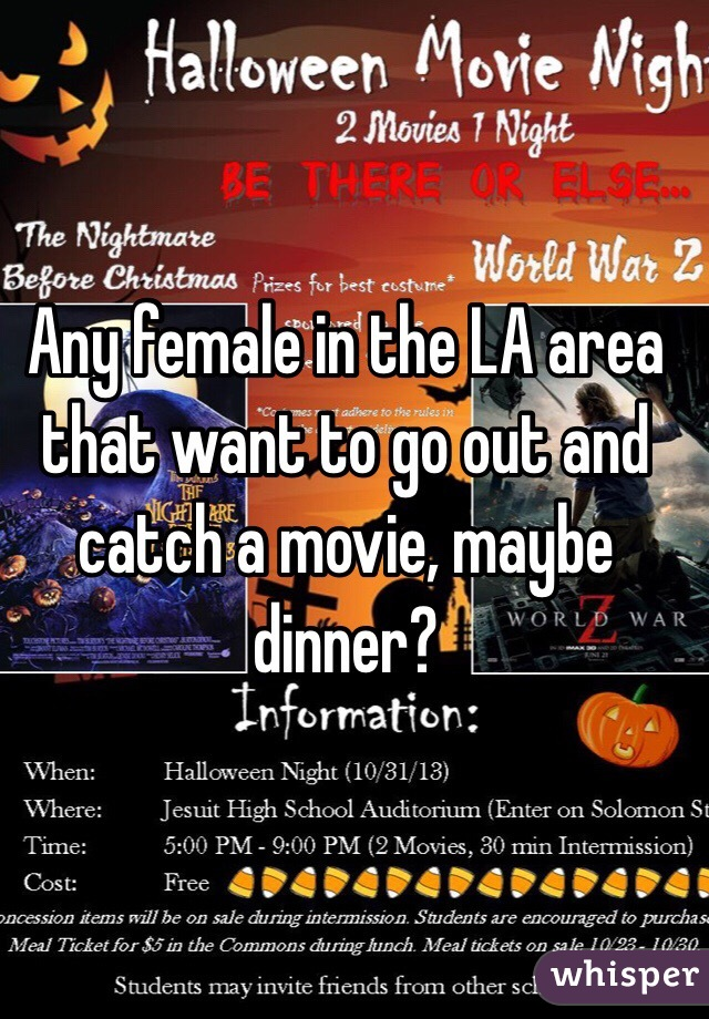 Any female in the LA area that want to go out and catch a movie, maybe dinner?