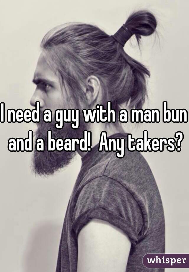 I need a guy with a man bun and a beard!  Any takers?
