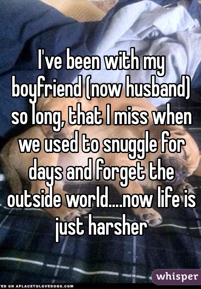 I've been with my boyfriend (now husband) so long, that I miss when we used to snuggle for days and forget the outside world....now life is just harsher