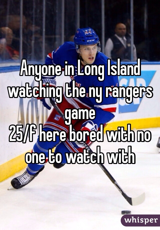 Anyone in Long Island watching the ny rangers game  25/f here bored with no one to watch with