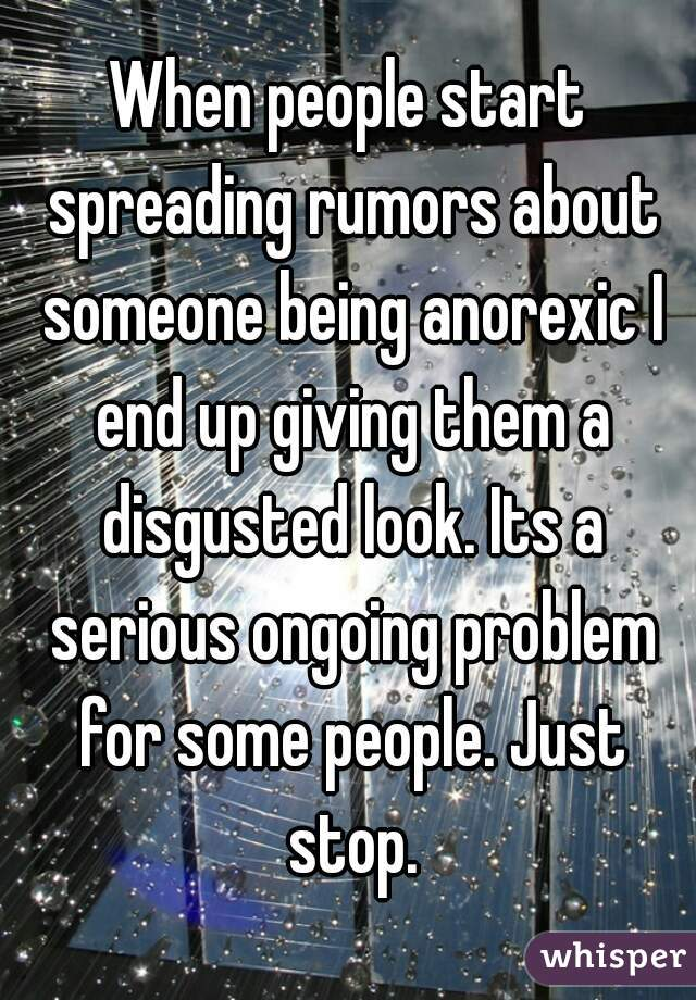 When people start spreading rumors about someone being anorexic I end up giving them a disgusted look. Its a serious ongoing problem for some people. Just stop.