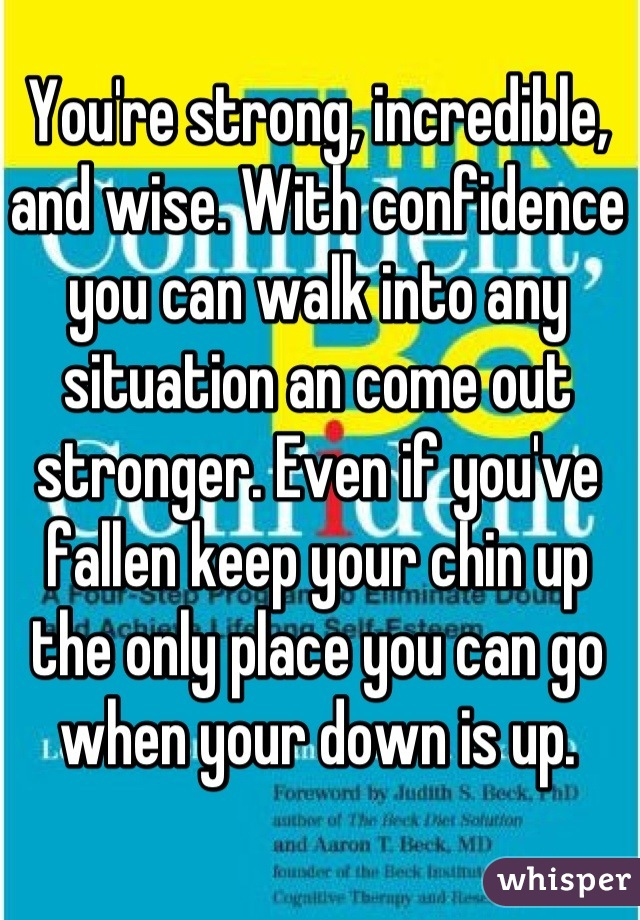 You're strong, incredible, and wise. With confidence you can walk into any situation an come out stronger. Even if you've fallen keep your chin up the only place you can go when your down is up.