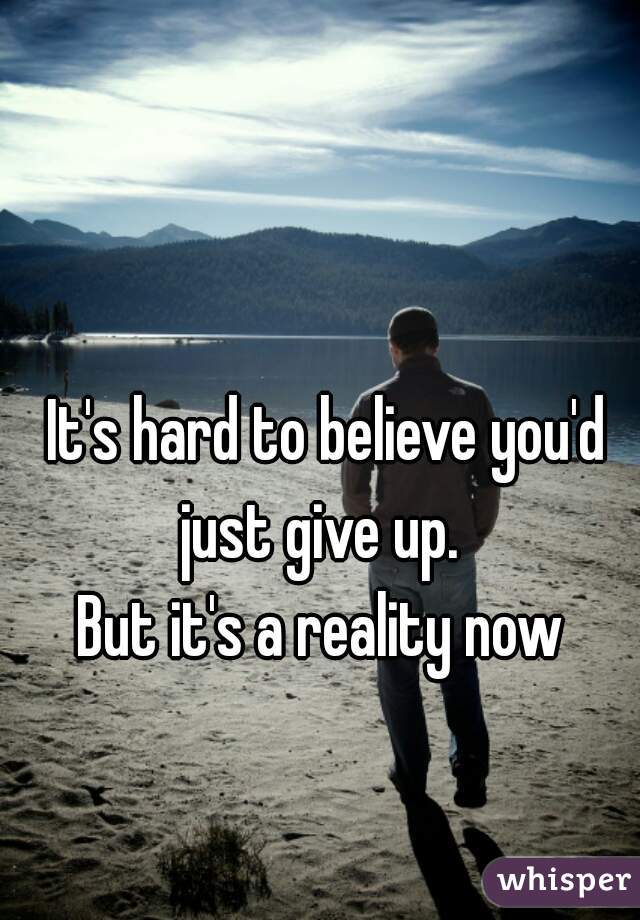 It's hard to believe you'd just give up.   But it's a reality now