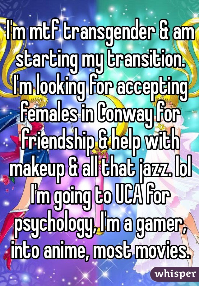 I'm mtf transgender & am starting my transition.  I'm looking for accepting females in Conway for friendship & help with makeup & all that jazz. lol  I'm going to UCA for psychology, I'm a gamer, into anime, most movies.