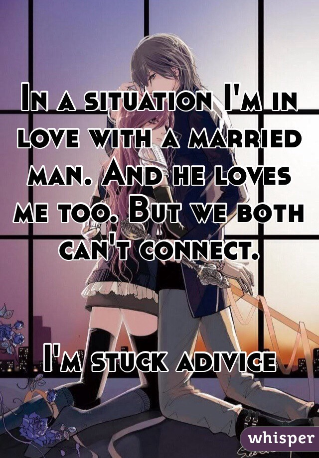 In a situation I'm in love with a married man. And he loves me too. But we both can't connect.   I'm stuck adivice
