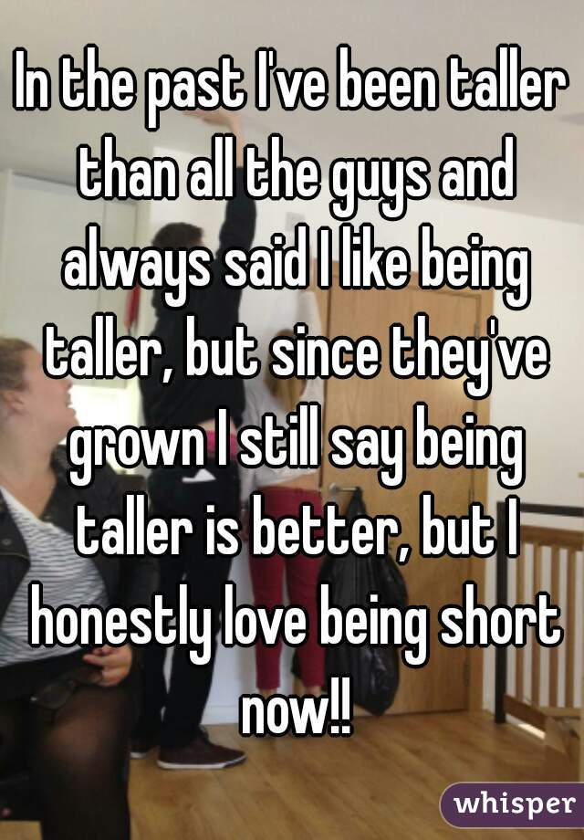In the past I've been taller than all the guys and always said I like being taller, but since they've grown I still say being taller is better, but I honestly love being short now!!