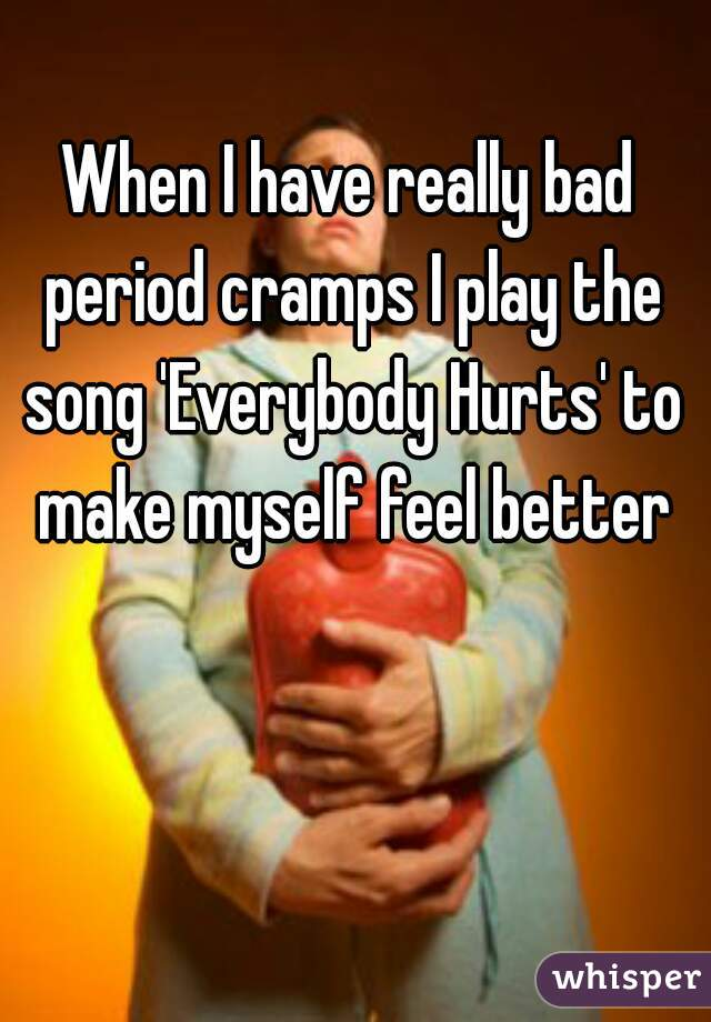 When I have really bad period cramps I play the song 'Everybody Hurts' to make myself feel better