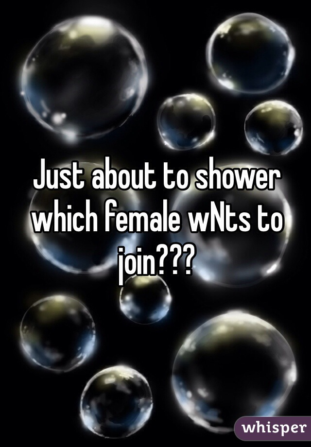 Just about to shower which female wNts to join???