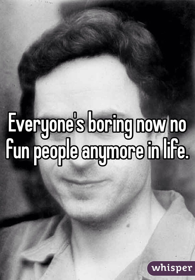Everyone's boring now no fun people anymore in life.