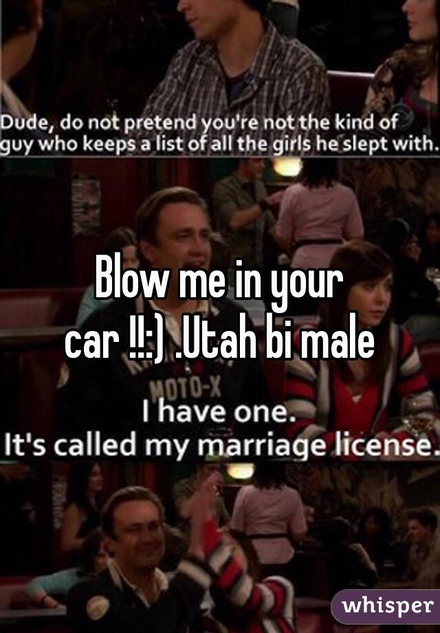 Blow me in your car !!:) .Utah bi male
