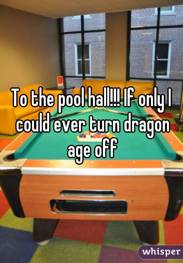 To the pool hall!!! If only I could ever turn dragon age off