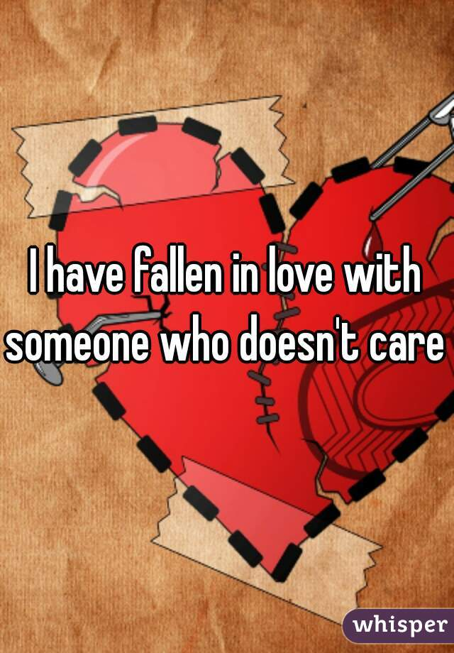 I have fallen in love with someone who doesn't care