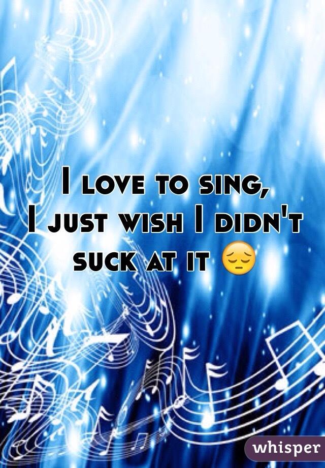 I love to sing, I just wish I didn't suck at it 😔