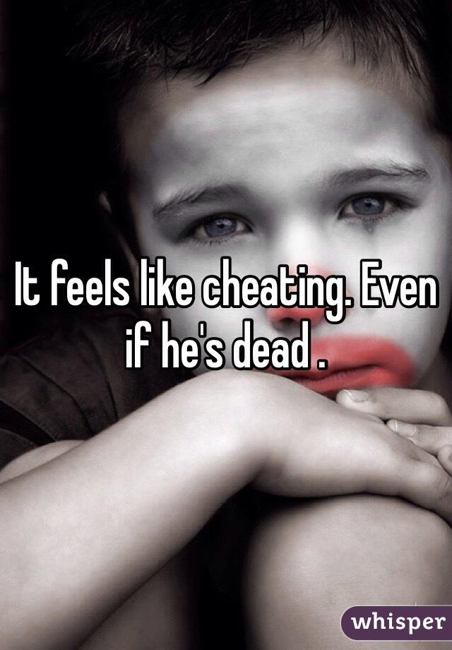 It feels like cheating. Even if he's dead .