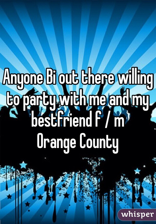 Anyone Bi out there willing to party with me and my bestfriend f / m  Orange County