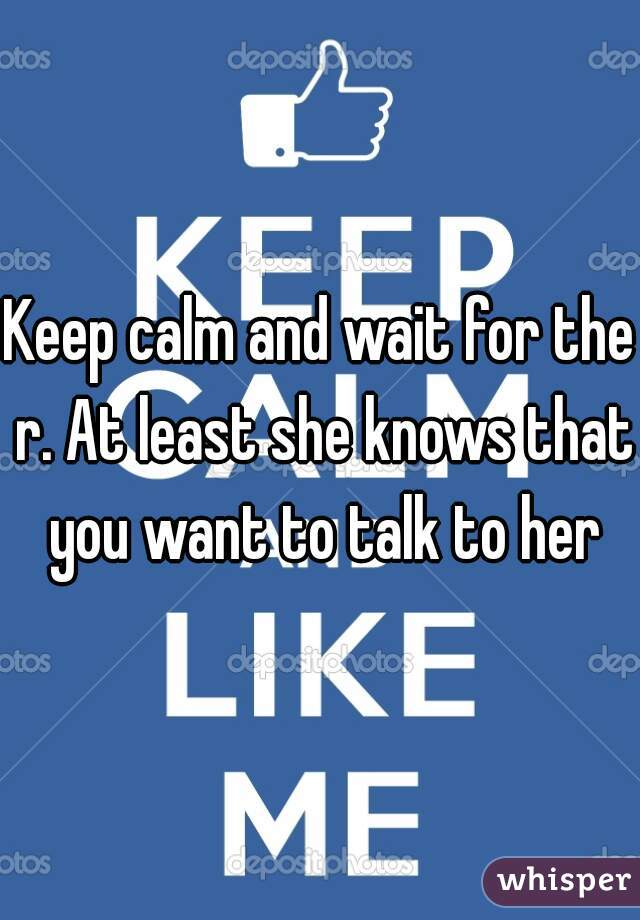 Keep calm and wait for the r. At least she knows that you want to talk to her