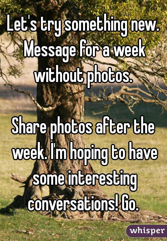 Let's try something new. Message for a week without photos.   Share photos after the week. I'm hoping to have some interesting conversations! Go.