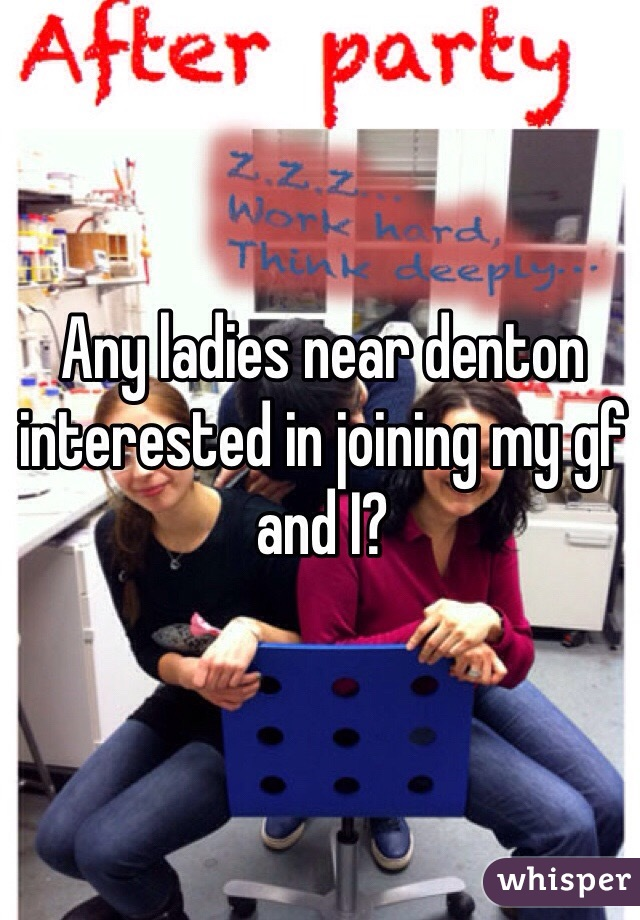 Any ladies near denton interested in joining my gf and I?