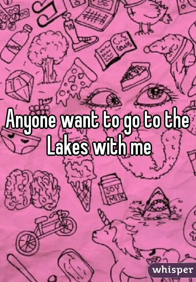 Anyone want to go to the Lakes with me