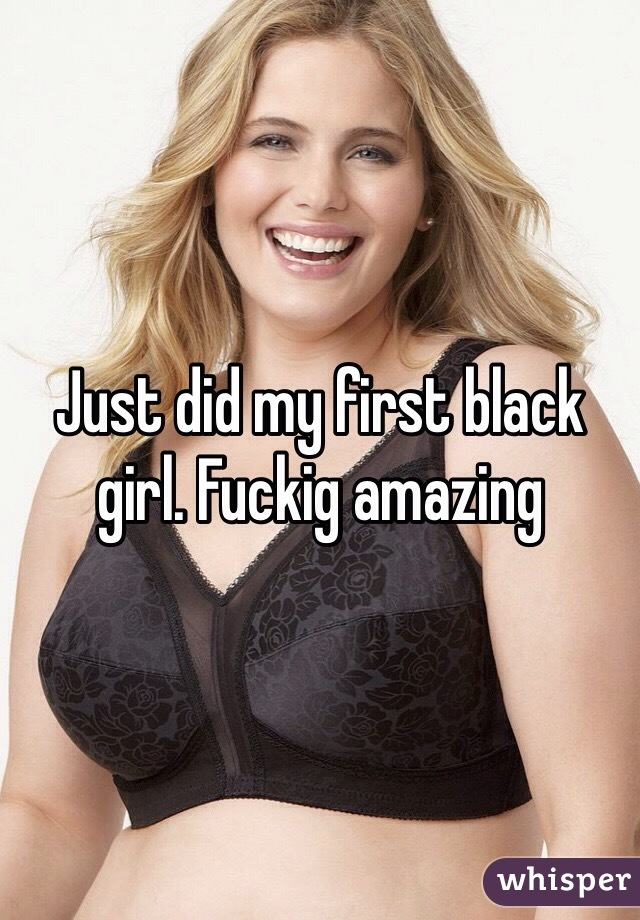 Just did my first black girl. Fuckig amazing