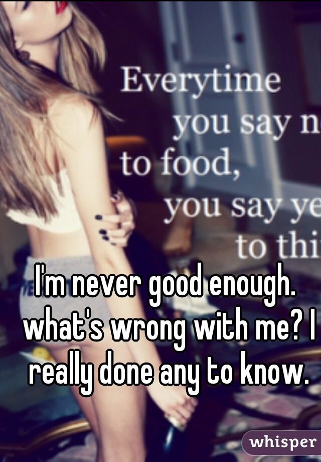 I'm never good enough. what's wrong with me? I really done any to know.