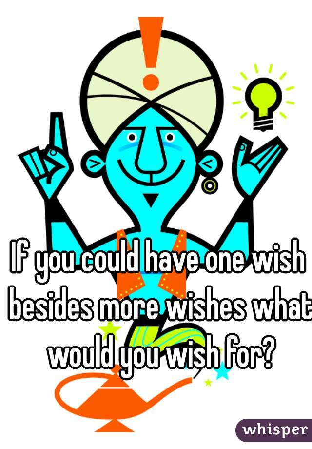 If you could have one wish besides more wishes what would you wish for?