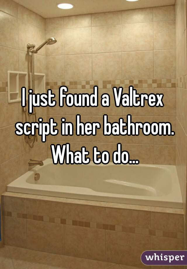 I just found a Valtrex script in her bathroom. What to do...
