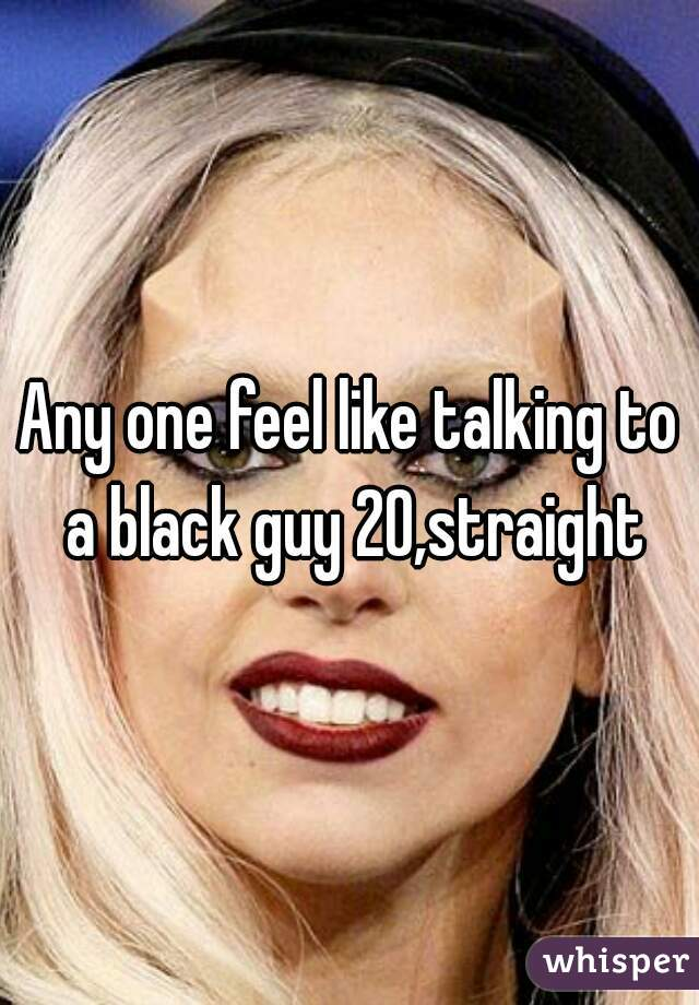Any one feel like talking to a black guy 20,straight