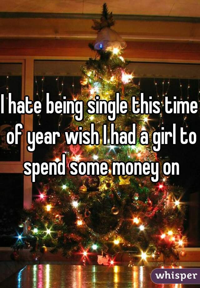 I hate being single this time of year wish I had a girl to spend some money on