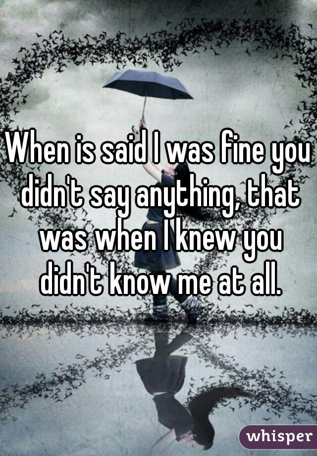 When is said I was fine you didn't say anything, that was when I knew you didn't know me at all.