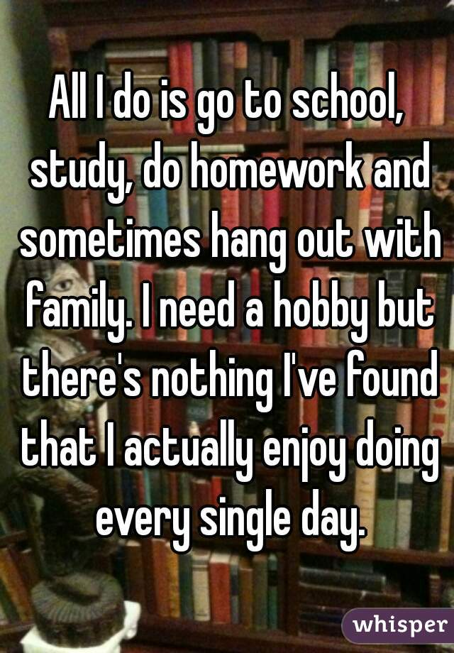 All I do is go to school, study, do homework and sometimes hang out with family. I need a hobby but there's nothing I've found that I actually enjoy doing every single day.