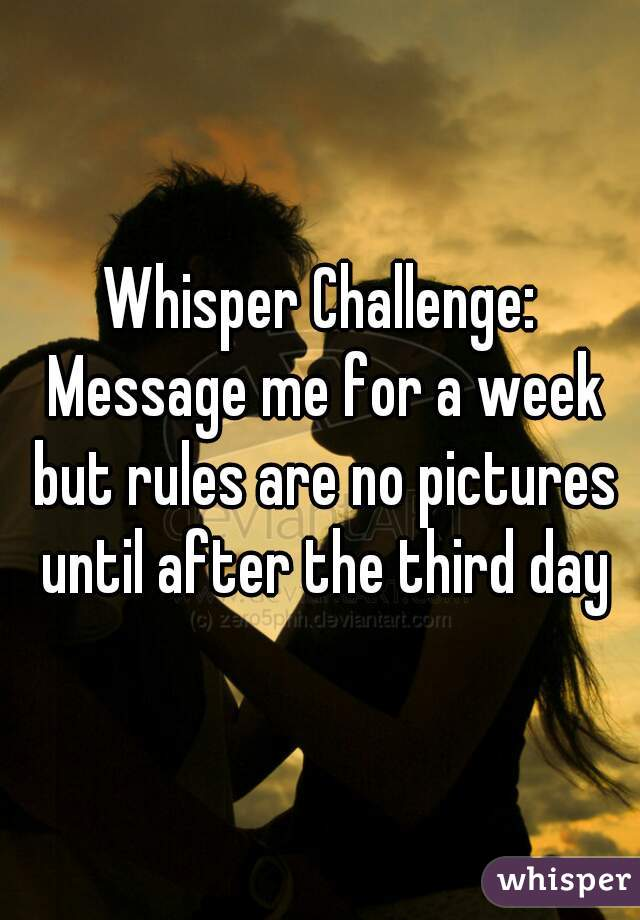 Whisper Challenge: Message me for a week but rules are no pictures until after the third day