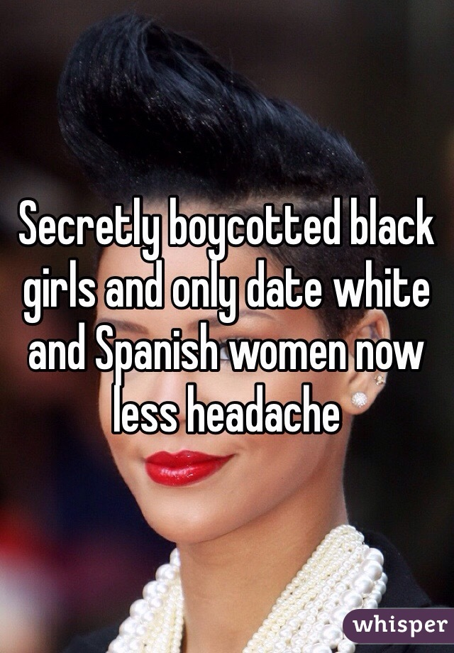 Secretly boycotted black girls and only date white and Spanish women now less headache