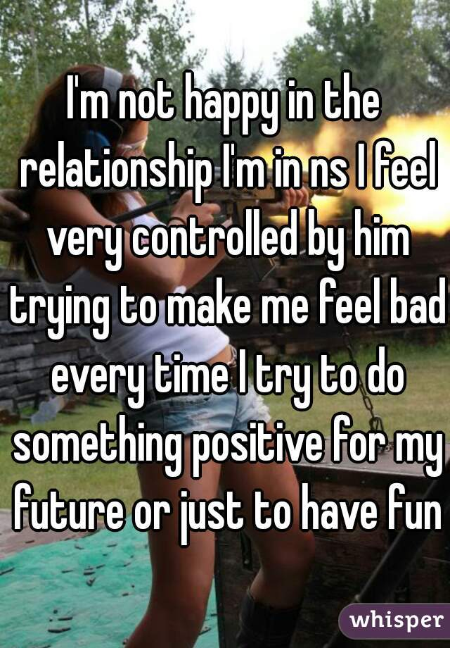 I'm not happy in the relationship I'm in ns I feel very controlled by him trying to make me feel bad every time I try to do something positive for my future or just to have fun