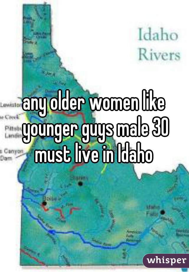 any older women like younger guys male 30 must live in Idaho