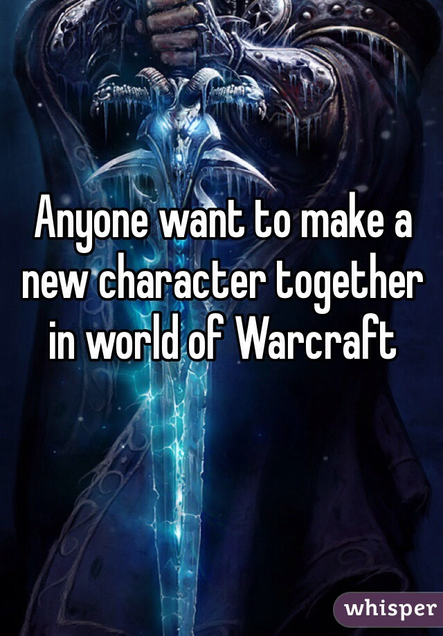Anyone want to make a new character together in world of Warcraft