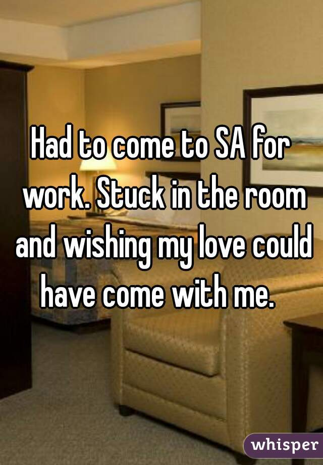 Had to come to SA for work. Stuck in the room and wishing my love could have come with me.