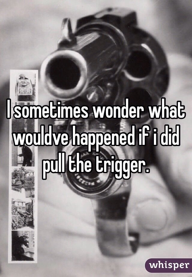 I sometimes wonder what wouldve happened if i did pull the trigger.