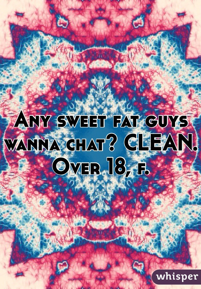 Any sweet fat guys wanna chat? CLEAN.  Over 18, f.