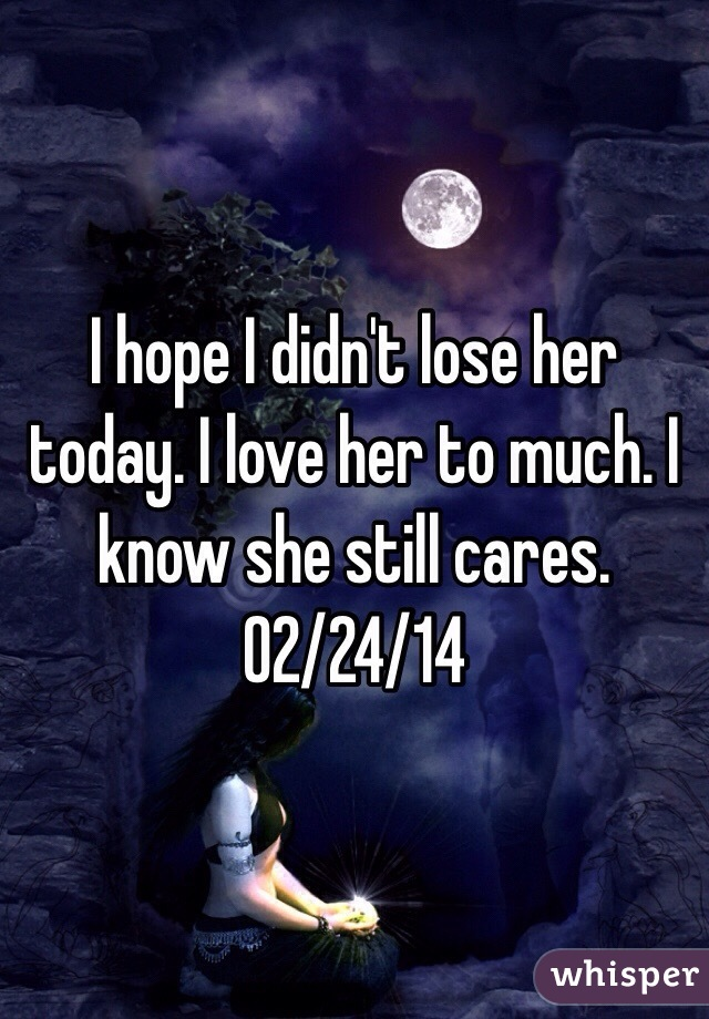 I hope I didn't lose her today. I love her to much. I know she still cares.  02/24/14
